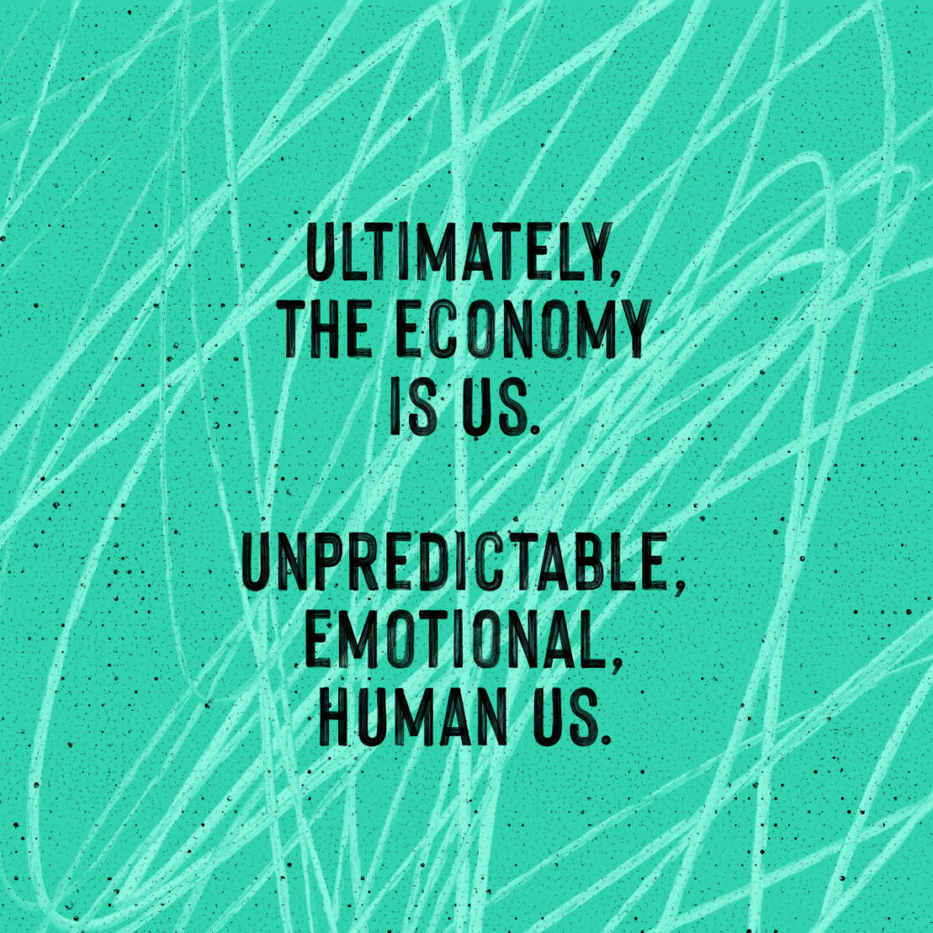 Ultimately, the economy is us. Unpredictable, emotional, human us.